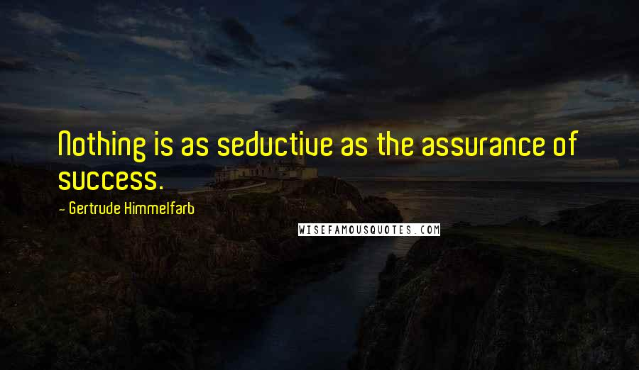 Gertrude Himmelfarb quotes: Nothing is as seductive as the assurance of success.