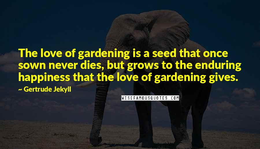 Gertrude Jekyll quotes: The love of gardening is a seed that once sown never dies, but grows to the enduring happiness that the love of gardening gives.
