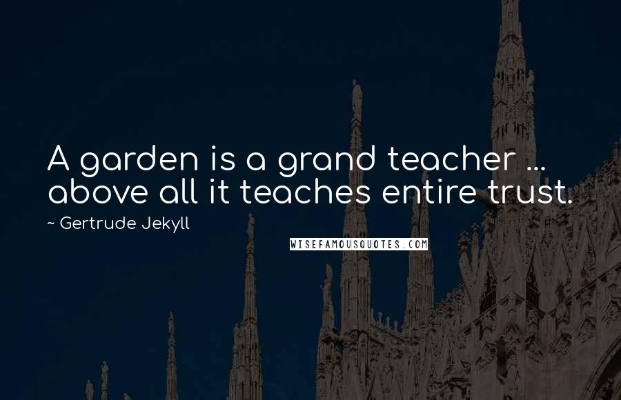 Gertrude Jekyll quotes: A garden is a grand teacher ... above all it teaches entire trust.