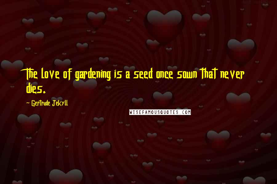 Gertrude Jekyll quotes: The love of gardening is a seed once sown that never dies.