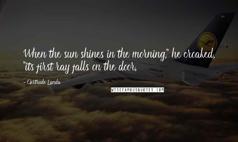 "Gertrude Landa quotes: When the sun shines in the morning,"" he croaked, ""its first ray falls on the door."