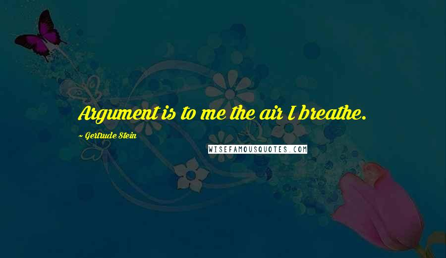 Gertrude Stein quotes: Argument is to me the air I breathe.