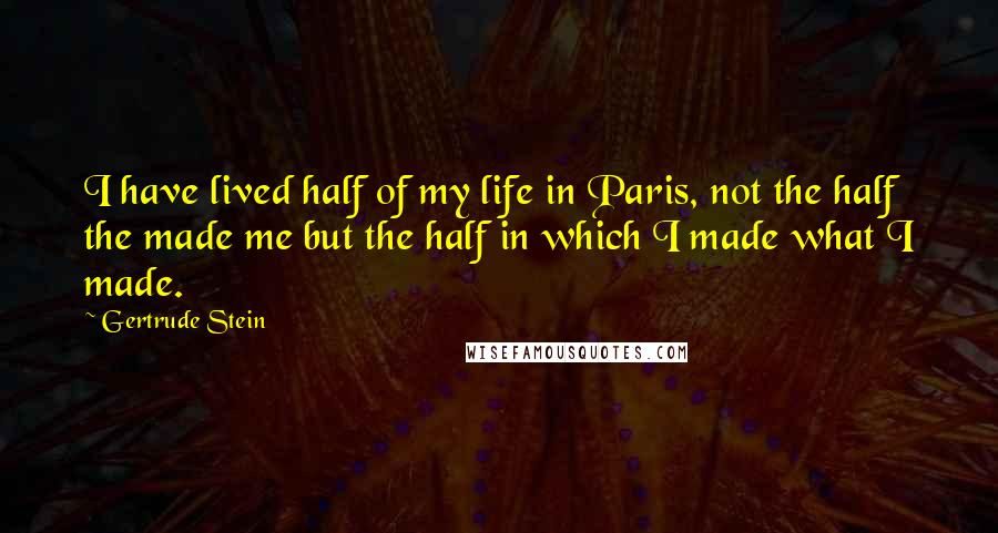Gertrude Stein quotes: I have lived half of my life in Paris, not the half the made me but the half in which I made what I made.