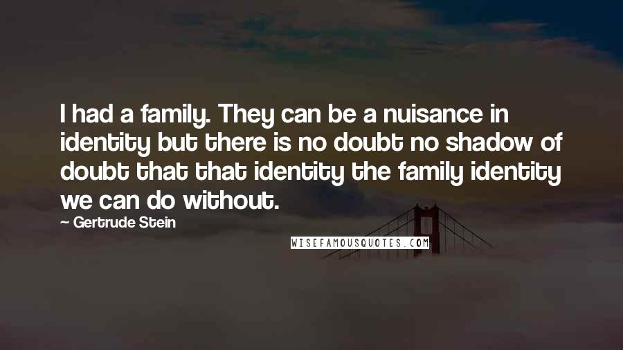 Gertrude Stein quotes: I had a family. They can be a nuisance in identity but there is no doubt no shadow of doubt that that identity the family identity we can do without.