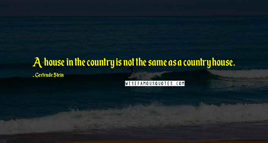 Gertrude Stein quotes: A house in the country is not the same as a country house.