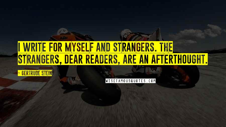 Gertrude Stein quotes: I write for myself and strangers. The strangers, dear Readers, are an afterthought.
