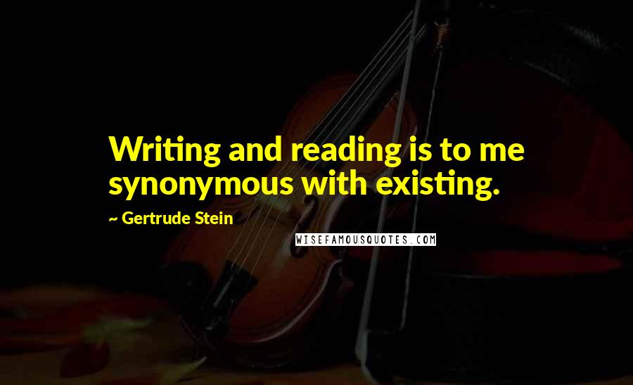 Gertrude Stein quotes: Writing and reading is to me synonymous with existing.