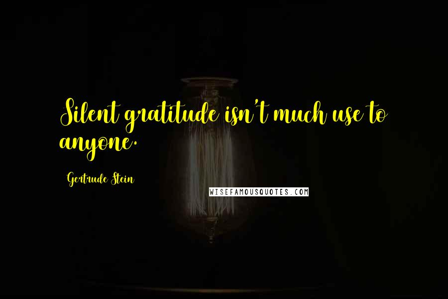 Gertrude Stein quotes: Silent gratitude isn't much use to anyone.