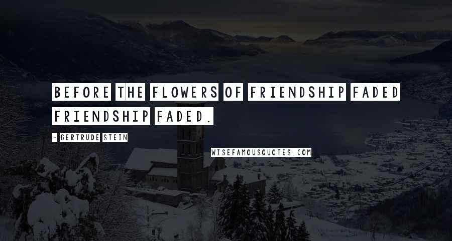 Gertrude Stein quotes: Before the flowers of friendship faded friendship faded.
