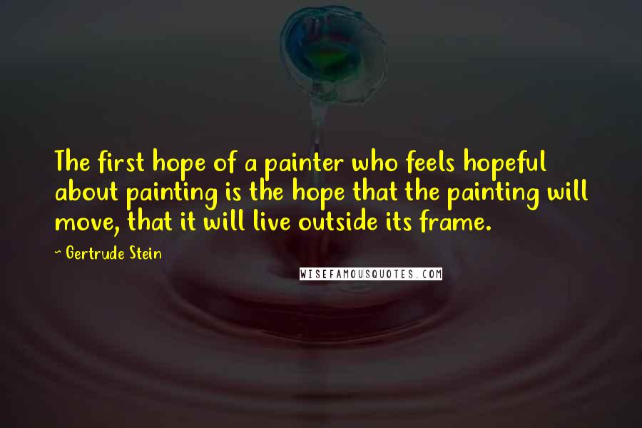 Gertrude Stein quotes: The first hope of a painter who feels hopeful about painting is the hope that the painting will move, that it will live outside its frame.