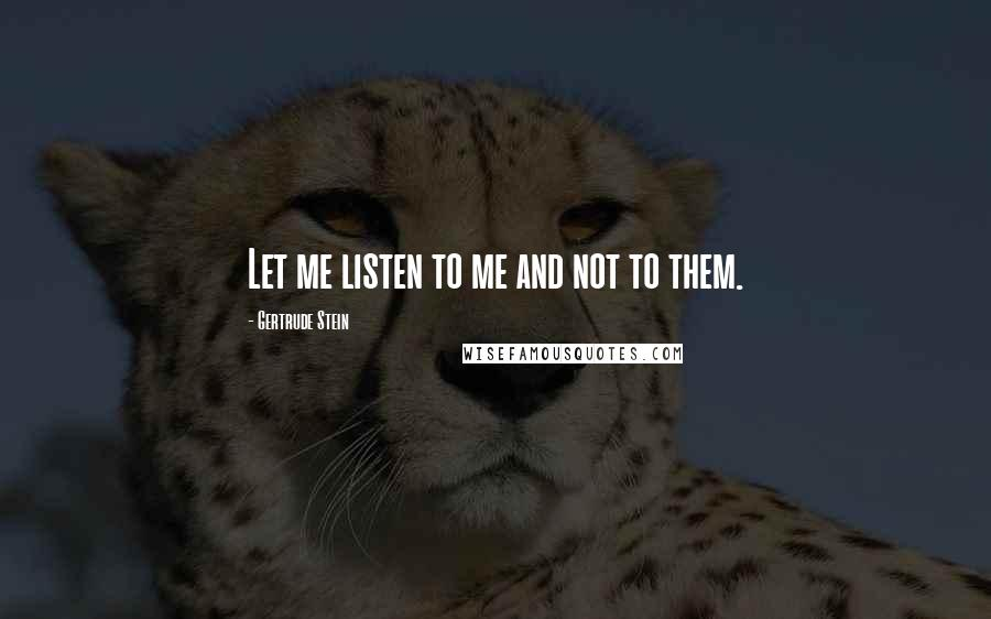 Gertrude Stein quotes: Let me listen to me and not to them.