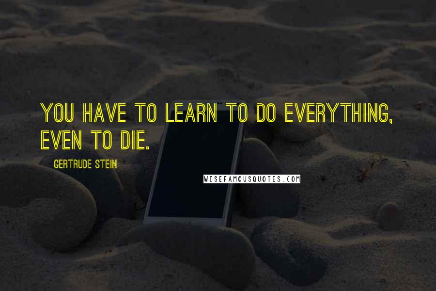 Gertrude Stein quotes: You have to learn to do everything, even to die.