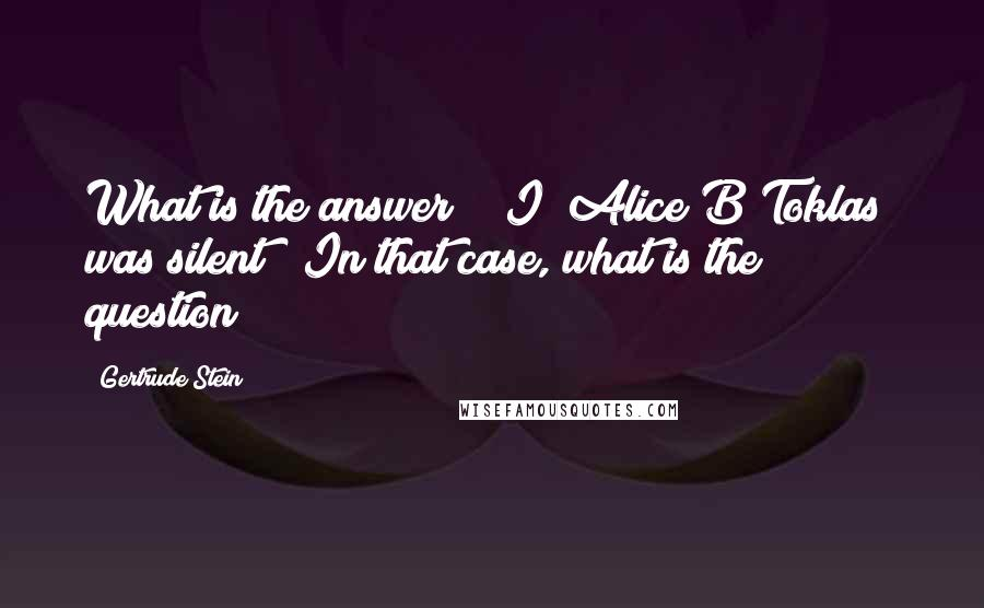 Gertrude Stein quotes: What is the answer? [ I [Alice B Toklas] was silent ] In that case, what is the question?