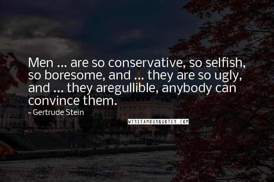 Gertrude Stein quotes: Men ... are so conservative, so selfish, so boresome, and ... they are so ugly, and ... they aregullible, anybody can convince them.