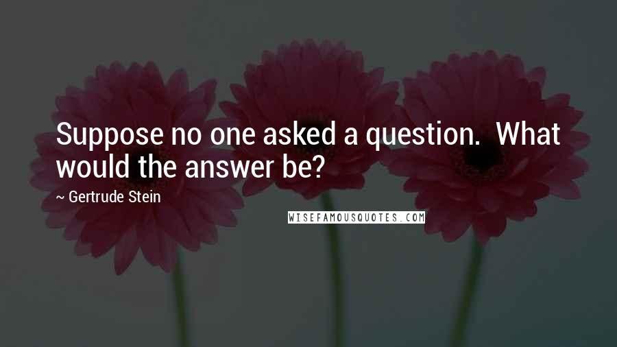Gertrude Stein quotes: Suppose no one asked a question. What would the answer be?