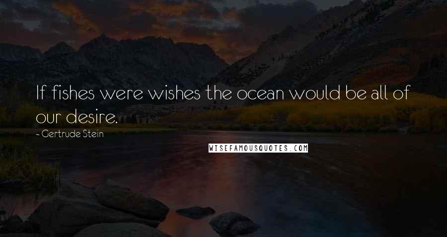 Gertrude Stein quotes: If fishes were wishes the ocean would be all of our desire.