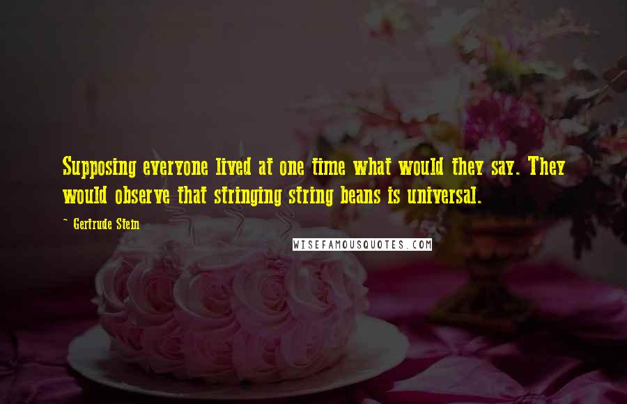 Gertrude Stein quotes: Supposing everyone lived at one time what would they say. They would observe that stringing string beans is universal.