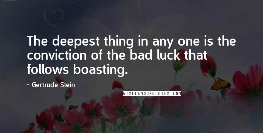 Gertrude Stein quotes: The deepest thing in any one is the conviction of the bad luck that follows boasting.