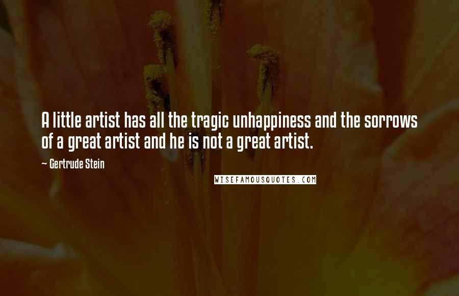 Gertrude Stein quotes: A little artist has all the tragic unhappiness and the sorrows of a great artist and he is not a great artist.