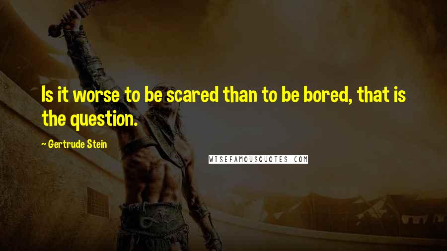 Gertrude Stein quotes: Is it worse to be scared than to be bored, that is the question.