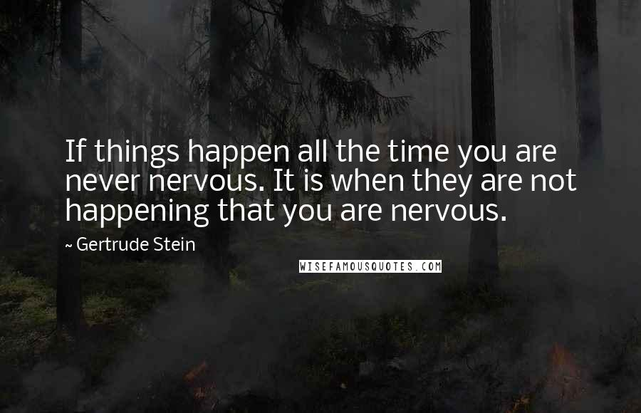 Gertrude Stein quotes: If things happen all the time you are never nervous. It is when they are not happening that you are nervous.