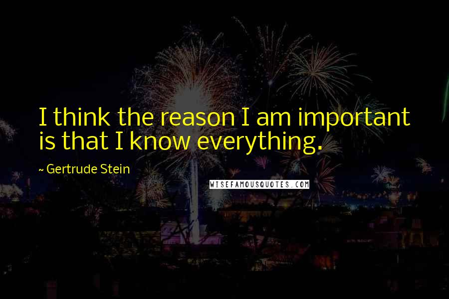 Gertrude Stein quotes: I think the reason I am important is that I know everything.