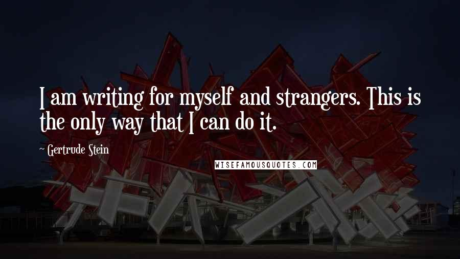 Gertrude Stein quotes: I am writing for myself and strangers. This is the only way that I can do it.