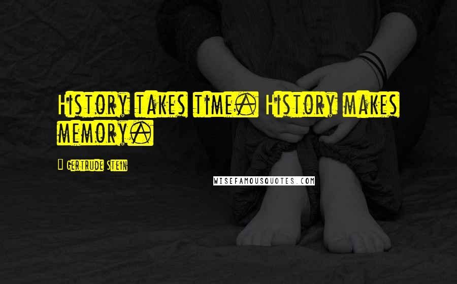 Gertrude Stein quotes: History takes time. History makes memory.