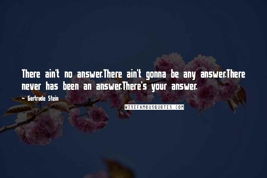 Gertrude Stein quotes: There ain't no answer.There ain't gonna be any answer.There never has been an answer.There's your answer.