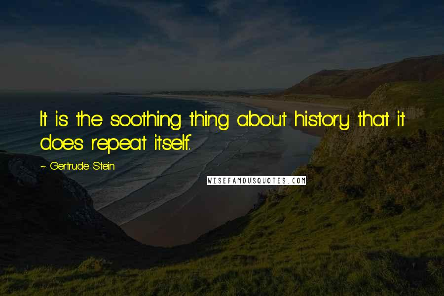 Gertrude Stein quotes: It is the soothing thing about history that it does repeat itself.