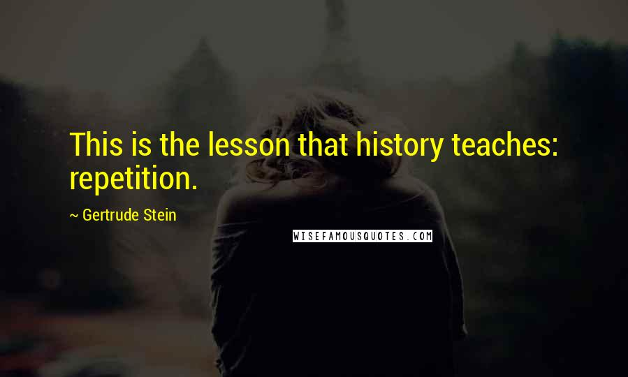 Gertrude Stein quotes: This is the lesson that history teaches: repetition.