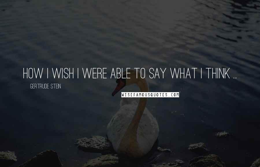 Gertrude Stein quotes: How I wish I were able to say what I think ...