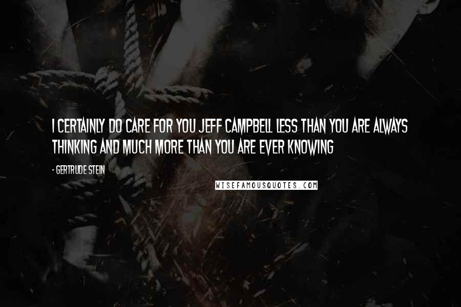 Gertrude Stein quotes: I certainly do care for you Jeff Campbell less than you are always thinking and much more than you are ever knowing