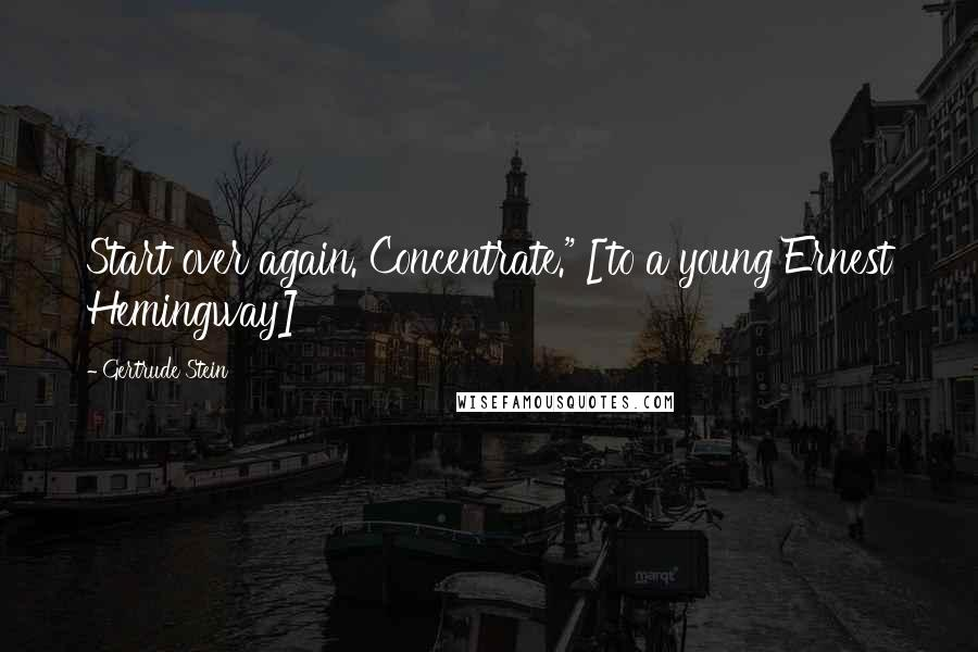 "Gertrude Stein quotes: Start over again. Concentrate."" [to a young Ernest Hemingway]"