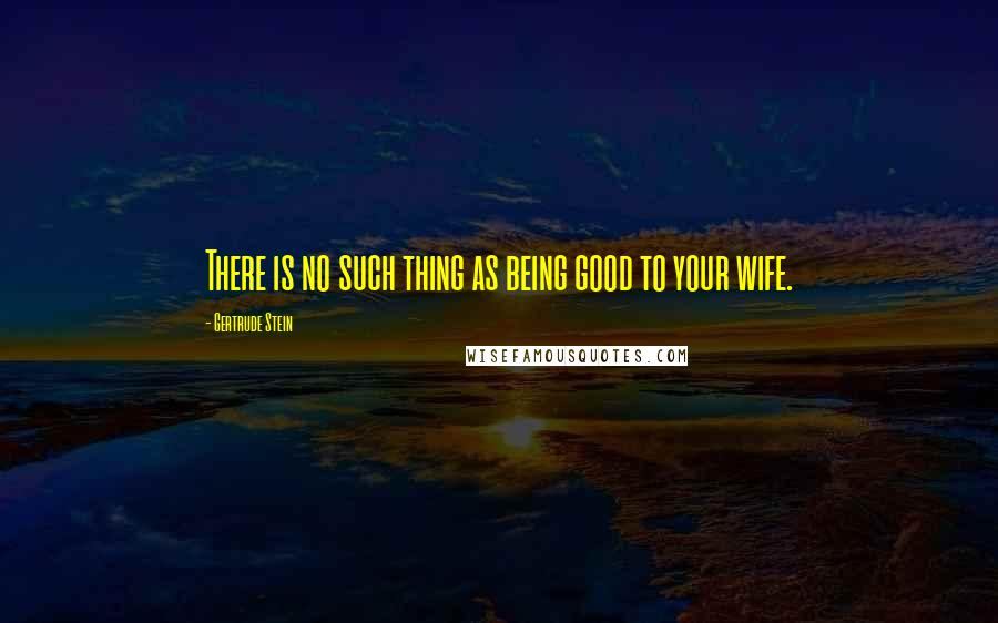 Gertrude Stein quotes: There is no such thing as being good to your wife.