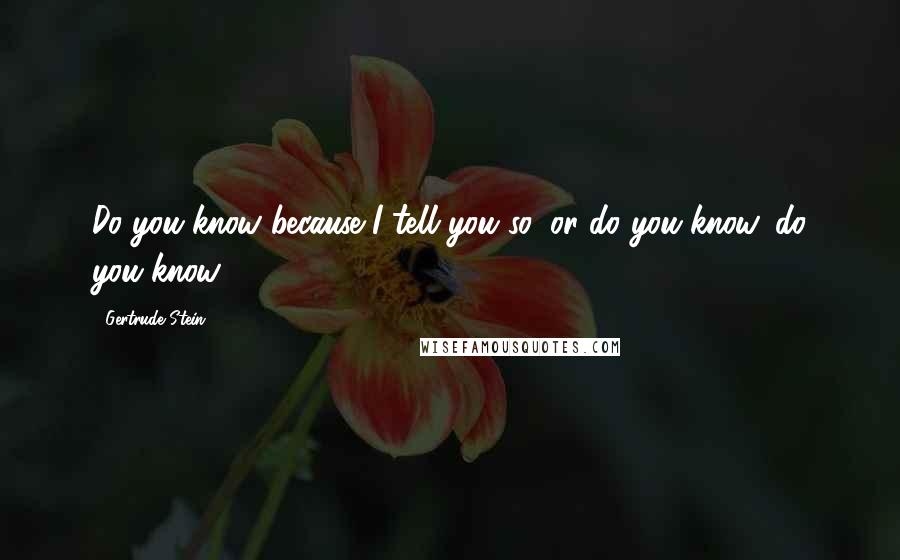 Gertrude Stein quotes: Do you know because I tell you so, or do you know, do you know.