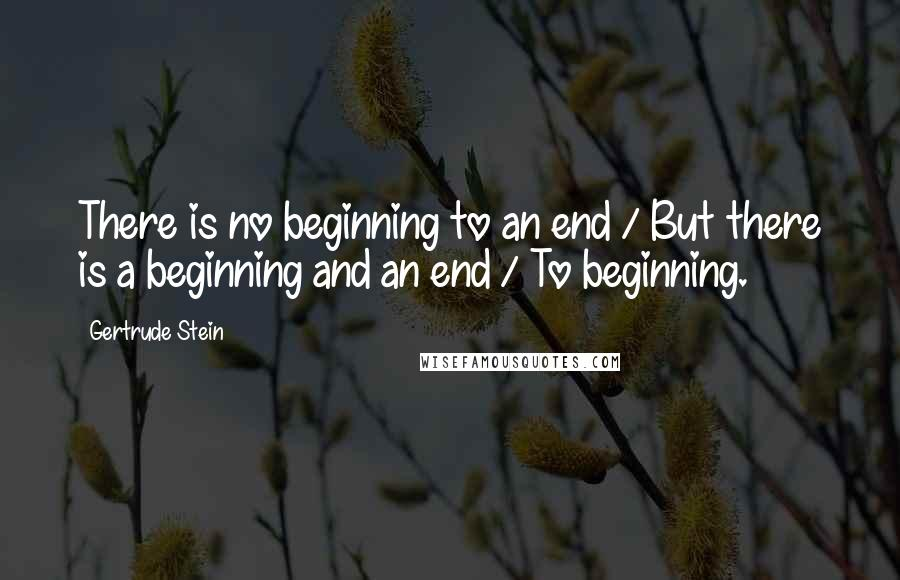 Gertrude Stein quotes: There is no beginning to an end / But there is a beginning and an end / To beginning.