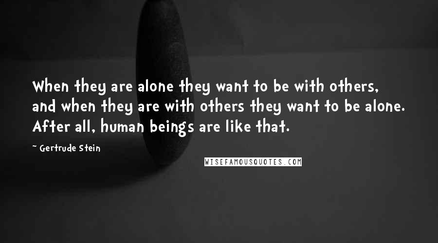 Gertrude Stein quotes: When they are alone they want to be with others, and when they are with others they want to be alone. After all, human beings are like that.