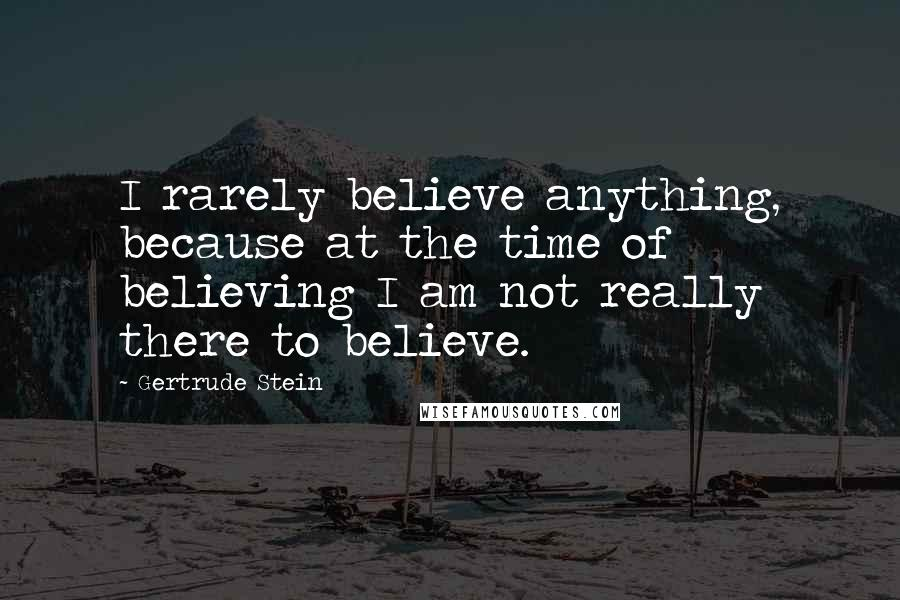 Gertrude Stein quotes: I rarely believe anything, because at the time of believing I am not really there to believe.