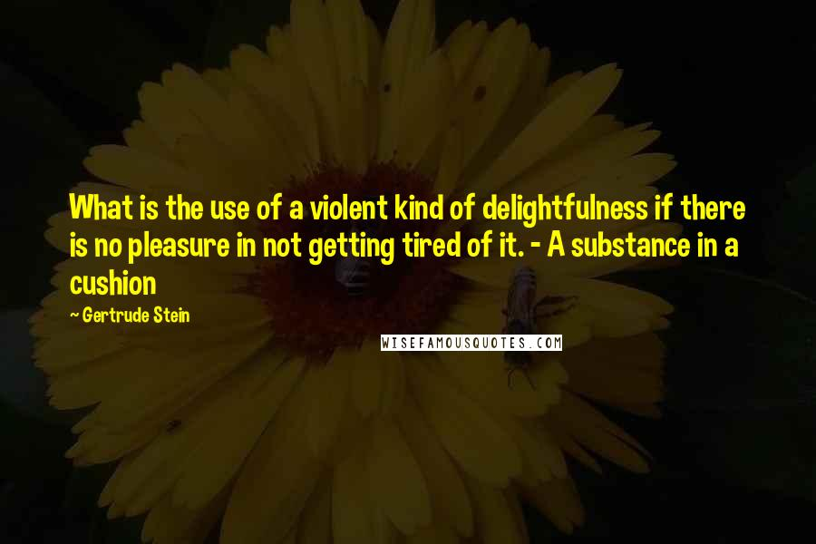 Gertrude Stein quotes: What is the use of a violent kind of delightfulness if there is no pleasure in not getting tired of it. - A substance in a cushion