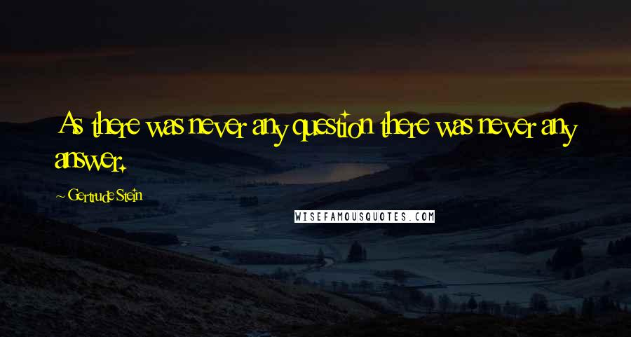 Gertrude Stein quotes: As there was never any question there was never any answer.