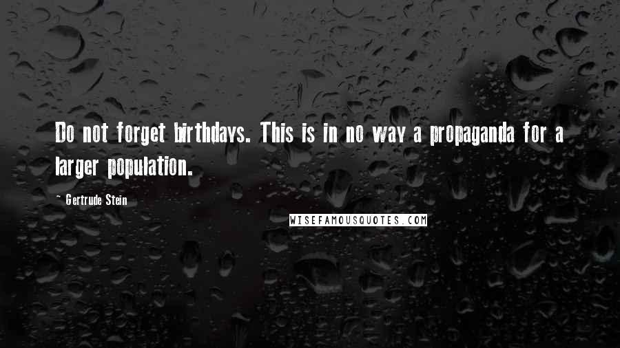 Gertrude Stein quotes: Do not forget birthdays. This is in no way a propaganda for a larger population.