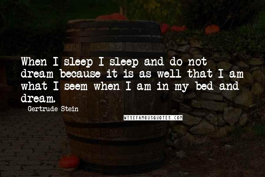 Gertrude Stein quotes: When I sleep I sleep and do not dream because it is as well that I am what I seem when I am in my bed and dream.