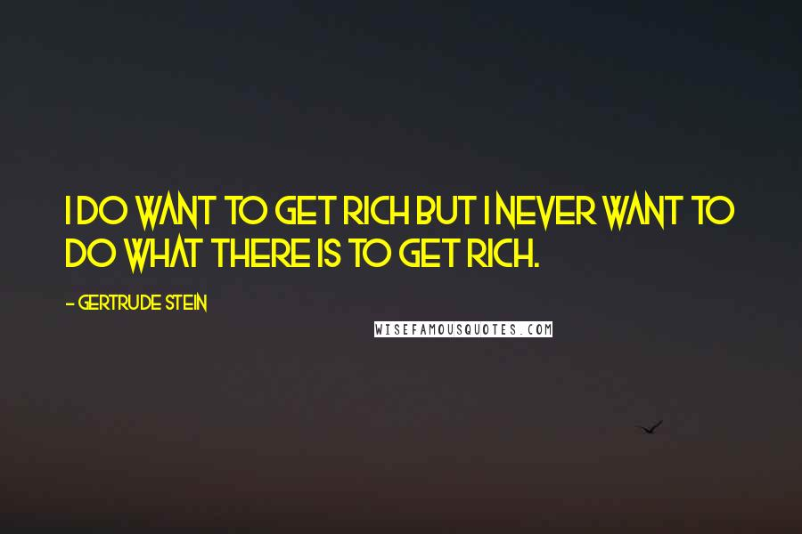 Gertrude Stein quotes: I do want to get rich but I never want to do what there is to get rich.