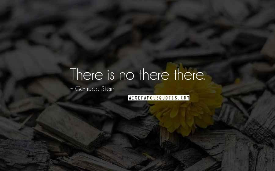 Gertrude Stein quotes: There is no there there.