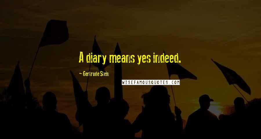 Gertrude Stein quotes: A diary means yes indeed.