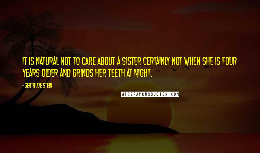 Gertrude Stein quotes: It is natural not to care about a sister certainly not when she is four years older and grinds her teeth at night.