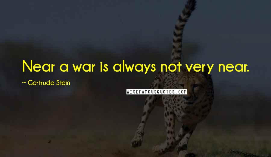 Gertrude Stein quotes: Near a war is always not very near.