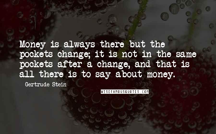 Gertrude Stein quotes: Money is always there but the pockets change; it is not in the same pockets after a change, and that is all there is to say about money.