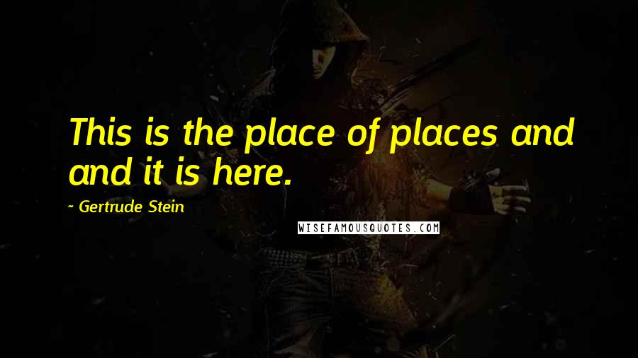 Gertrude Stein quotes: This is the place of places and and it is here.